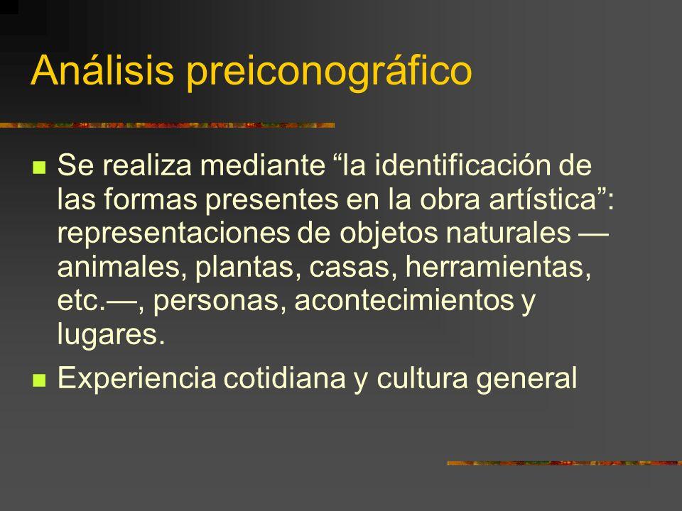 Análisis preiconográfico Se realiza mediante la identificación de las formas presentes en la obra artística: representaciones de objetos naturales animales, plantas, casas, herramientas, etc., personas, acontecimientos y lugares.