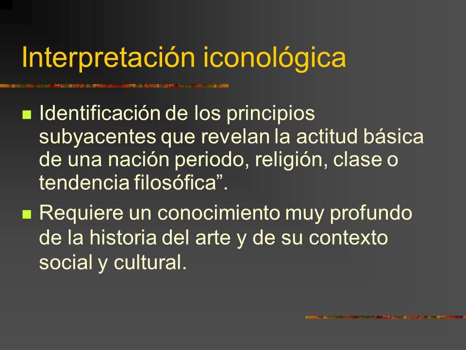 Interpretación iconológica Identificación de los principios subyacentes que revelan la actitud básica de una nación periodo, religión, clase o tendencia filosófica.