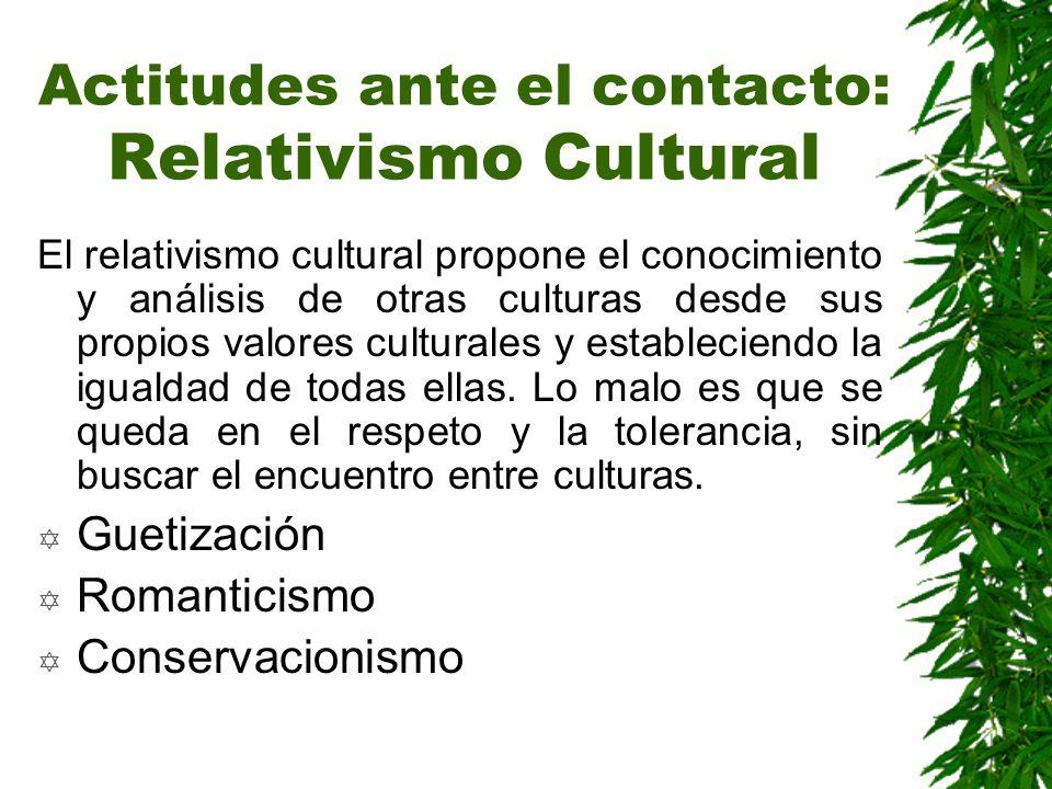Actitudes ante el contacto: Relativismo Cultural El relativismo cultural propone el conocimiento y análisis de otras culturas desde sus propios valore