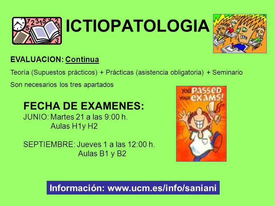 ICTIOPATOLOGIA FECHA DE EXAMENES: JUNIO: Martes 21 a las 9:00 h. Aulas H1y H2 SEPTIEMBRE: Jueves 1 a las 12:00 h. Aulas B1 y B2 Información: www.ucm.e