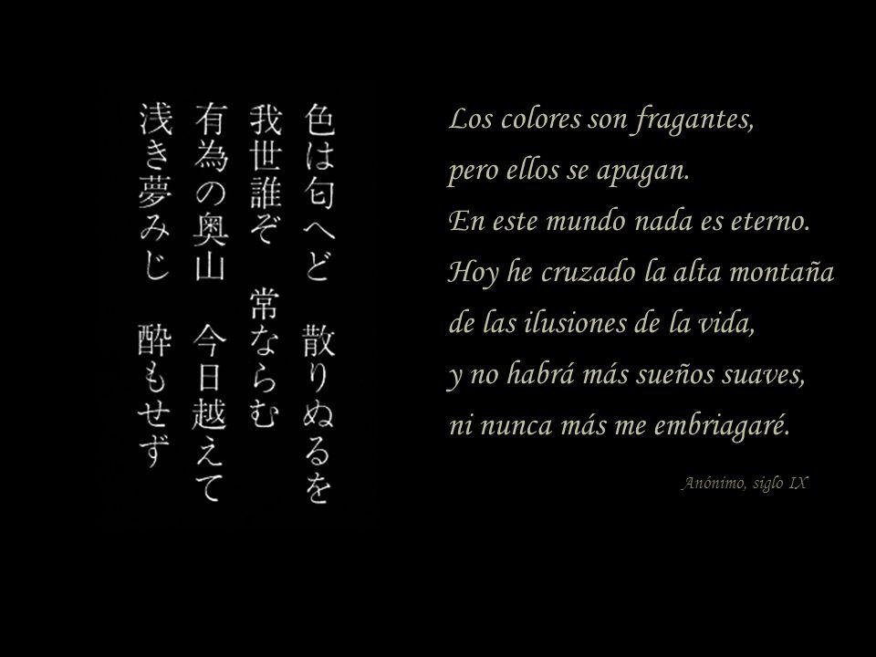 Los colores son fragantes, pero ellos se apagan. En este mundo nada es eterno. Hoy he cruzado la alta montaña de las ilusiones de la vida, y no habrá
