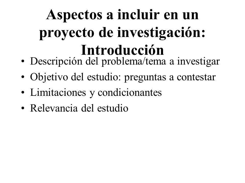 Aspectos a incluir en un proyecto de investigación: Introducción Descripción del problema/tema a investigar Objetivo del estudio: preguntas a contesta