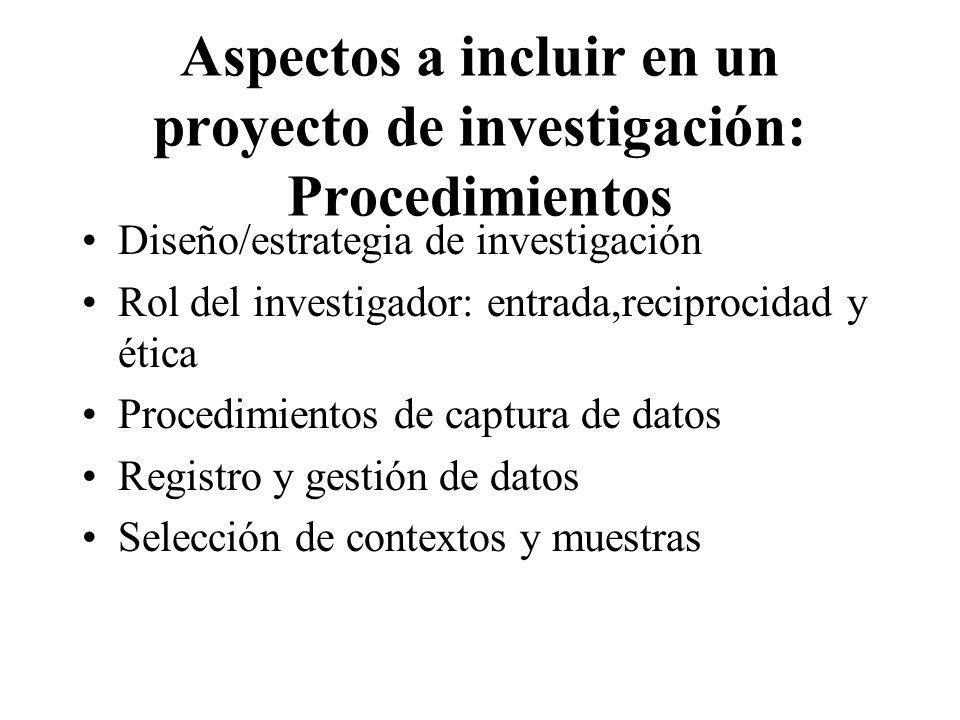 Aspectos a incluir en un proyecto de investigación: Procedimientos Diseño/estrategia de investigación Rol del investigador: entrada,reciprocidad y éti