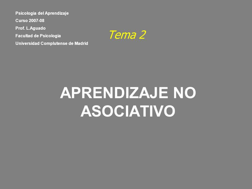 Tema 2 APRENDIZAJE NO ASOCIATIVO Psicología del Aprendizaje Curso 2007-08 Prof. L.Aguado Facultad de Psicología Universidad Complutense de Madrid