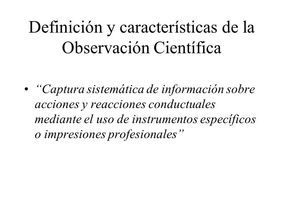 Definición y características de la Observación Científica Captura sistemática de información sobre acciones y reacciones conductuales mediante el uso