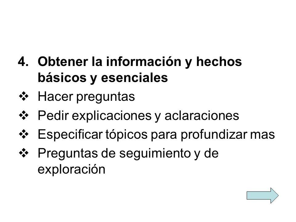 4.Obtener la información y hechos básicos y esenciales Hacer preguntas Pedir explicaciones y aclaraciones Especificar tópicos para profundizar mas Pre