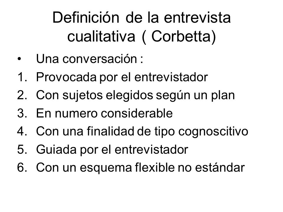 Definición de la entrevista cualitativa ( Corbetta) Una conversación : 1.Provocada por el entrevistador 2.Con sujetos elegidos según un plan 3.En nume