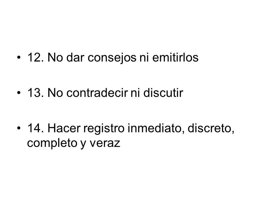 12. No dar consejos ni emitirlos 13. No contradecir ni discutir 14. Hacer registro inmediato, discreto, completo y veraz