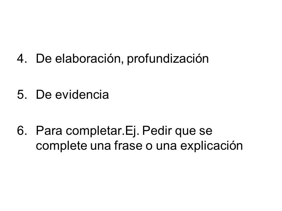 4.De elaboración, profundización 5.De evidencia 6.Para completar.Ej. Pedir que se complete una frase o una explicación
