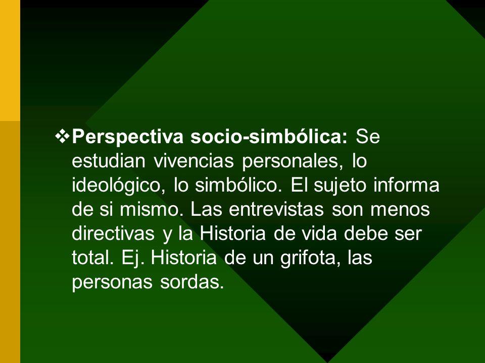 Perspectiva socio-simbólica: Se estudian vivencias personales, lo ideológico, lo simbólico. El sujeto informa de si mismo. Las entrevistas son menos d