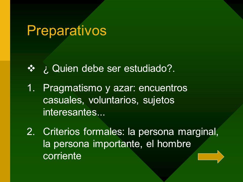 Preparativos ¿ Quien debe ser estudiado?. 1.Pragmatismo y azar: encuentros casuales, voluntarios, sujetos interesantes... 2.Criterios formales: la per