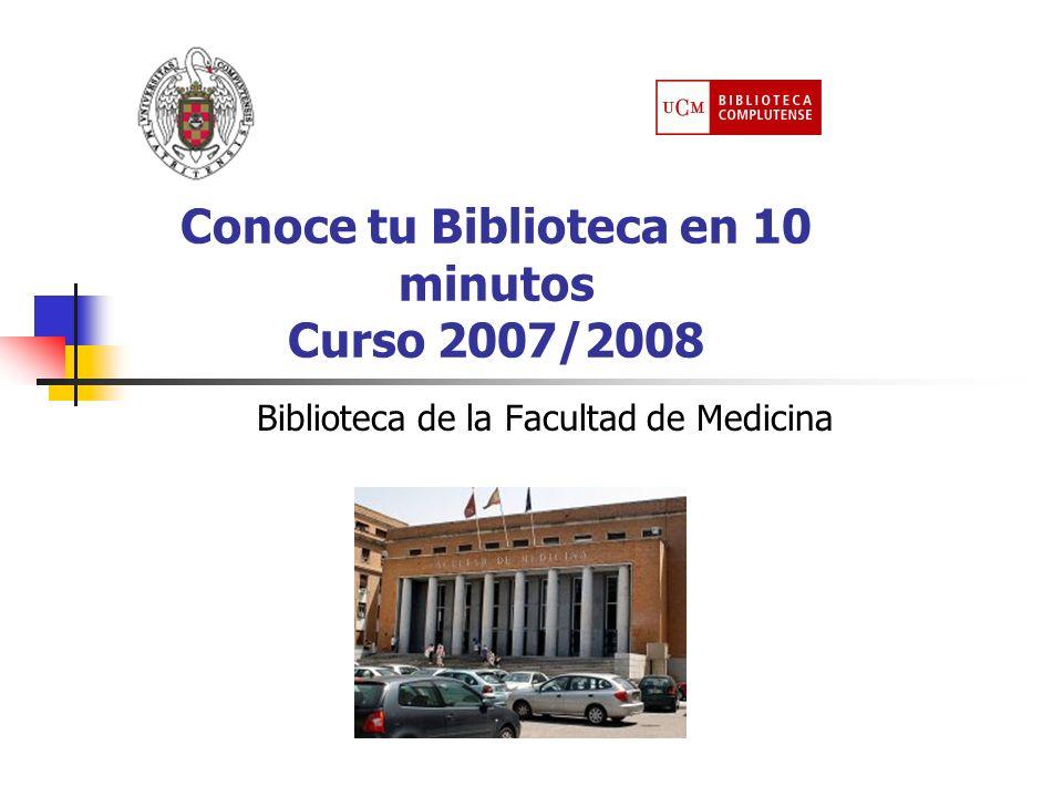 Conoce tu Biblioteca en 10 minutos Curso 2007/2008 Biblioteca de la Facultad de Medicina
