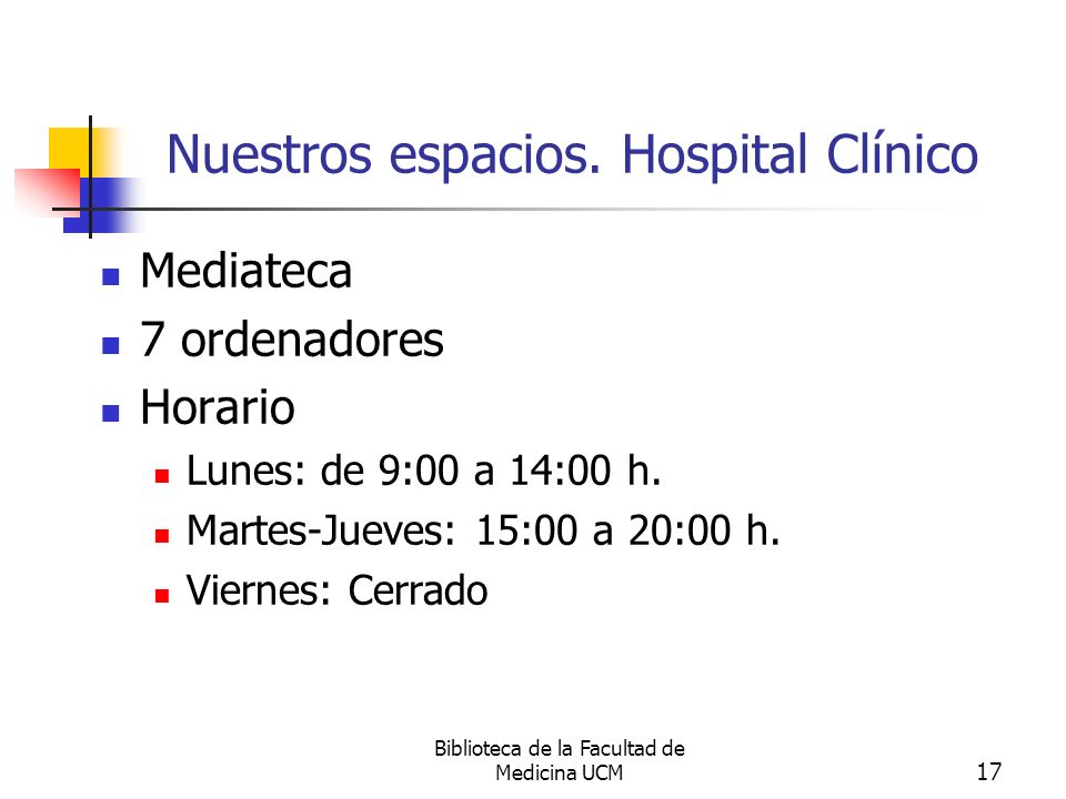 Biblioteca de la Facultad de Medicina UCM 17 Nuestros espacios. Hospital Clínico Mediateca 7 ordenadores Horario Lunes: de 9:00 a 14:00 h. Martes-Juev