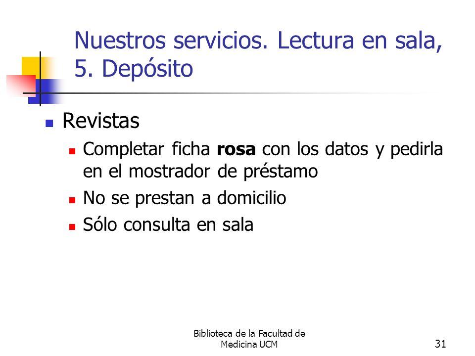 Biblioteca de la Facultad de Medicina UCM 31 Nuestros servicios. Lectura en sala, 5. Depósito Revistas Completar ficha rosa con los datos y pedirla en