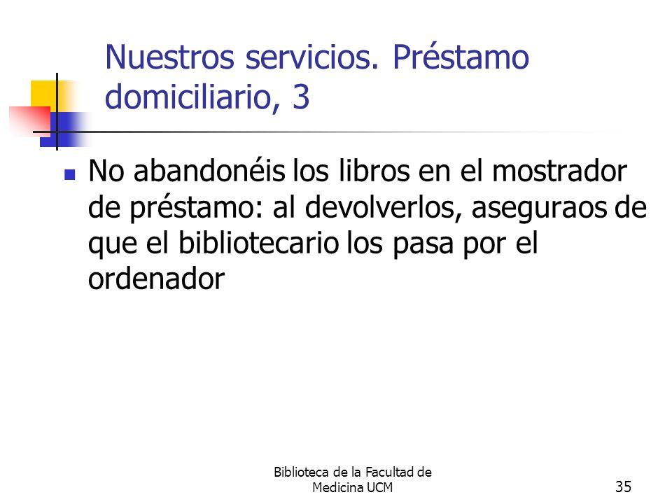 Biblioteca de la Facultad de Medicina UCM 35 Nuestros servicios. Préstamo domiciliario, 3 No abandonéis los libros en el mostrador de préstamo: al dev