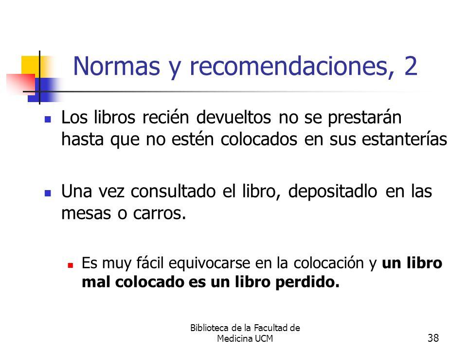 Biblioteca de la Facultad de Medicina UCM 38 Normas y recomendaciones, 2 Los libros recién devueltos no se prestarán hasta que no estén colocados en s