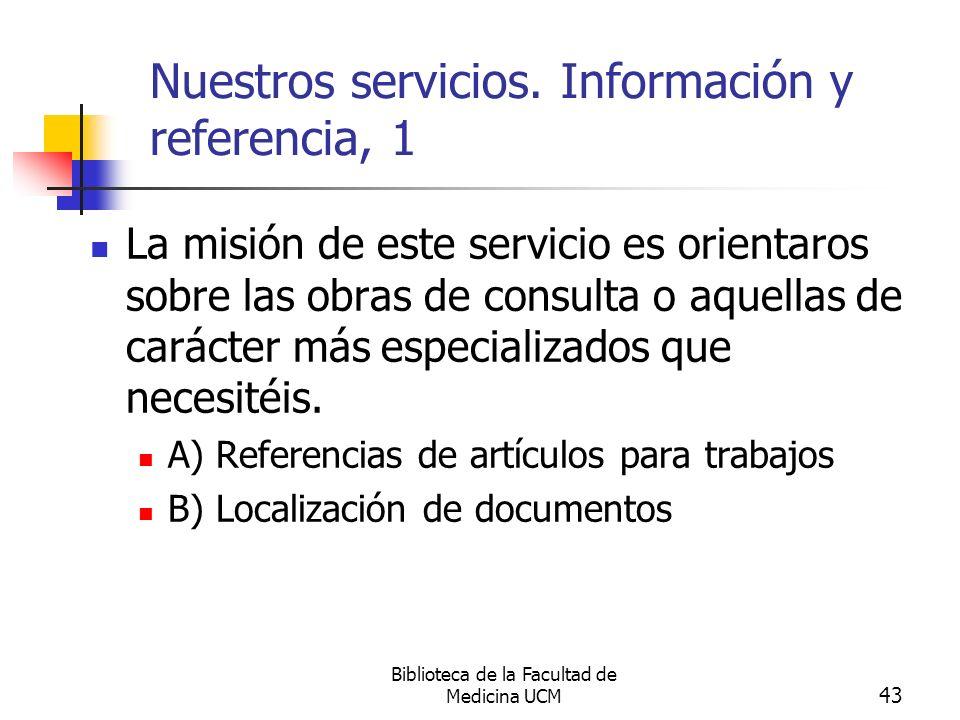 Biblioteca de la Facultad de Medicina UCM 43 Nuestros servicios. Información y referencia, 1 La misión de este servicio es orientaros sobre las obras