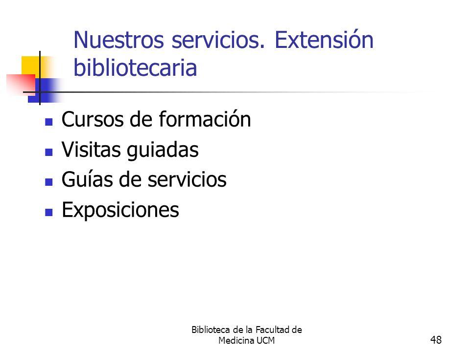 Biblioteca de la Facultad de Medicina UCM 48 Nuestros servicios. Extensión bibliotecaria Cursos de formación Visitas guiadas Guías de servicios Exposi