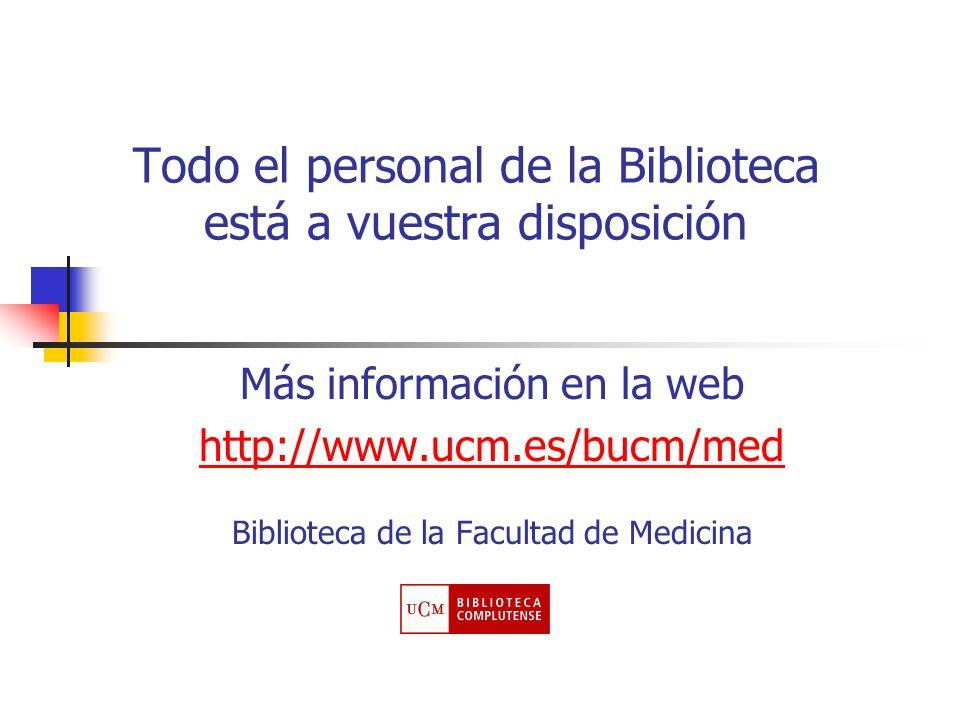 Todo el personal de la Biblioteca está a vuestra disposición Más información en la web http://www.ucm.es/bucm/med Biblioteca de la Facultad de Medicin