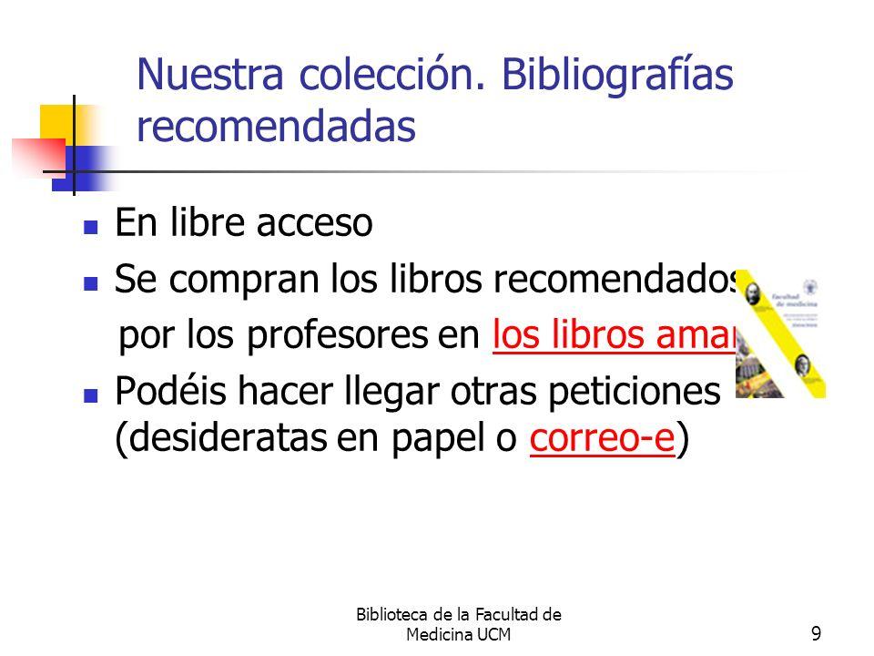 Biblioteca de la Facultad de Medicina UCM 9 Nuestra colección. Bibliografías recomendadas En libre acceso Se compran los libros recomendados por los p