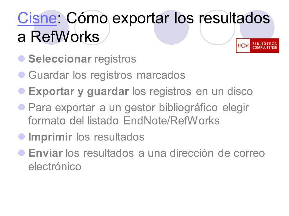 CisneCisne: Cómo exportar los resultados a RefWorks Seleccionar registros Guardar los registros marcados Exportar y guardar los registros en un disco Para exportar a un gestor bibliográfico elegir formato del listado EndNote/RefWorks Imprimir los resultados Enviar los resultados a una dirección de correo electrónico
