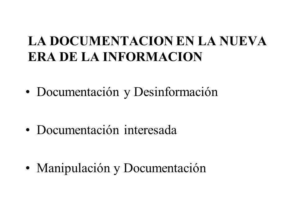 LA DOCUMENTACION EN LA NUEVA ERA DE LA INFORMACION Documentación y Desinformación Documentación interesada Manipulación y Documentación