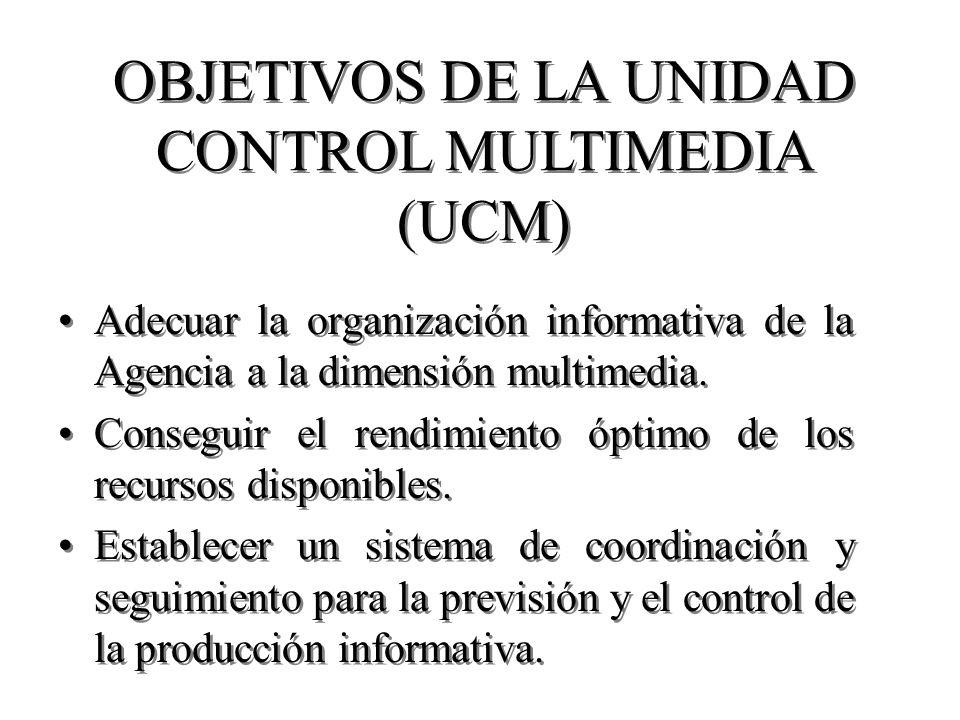 OBJETIVOS DE LA UNIDAD CONTROL MULTIMEDIA (UCM) Adecuar la organización informativa de la Agencia a la dimensión multimedia. Conseguir el rendimiento