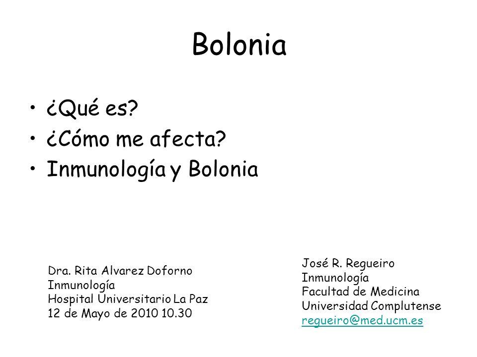 Bolonia ¿Qué es? ¿Cómo me afecta? Inmunología y Bolonia José R. Regueiro Inmunología Facultad de Medicina Universidad Complutense regueiro@med.ucm.es