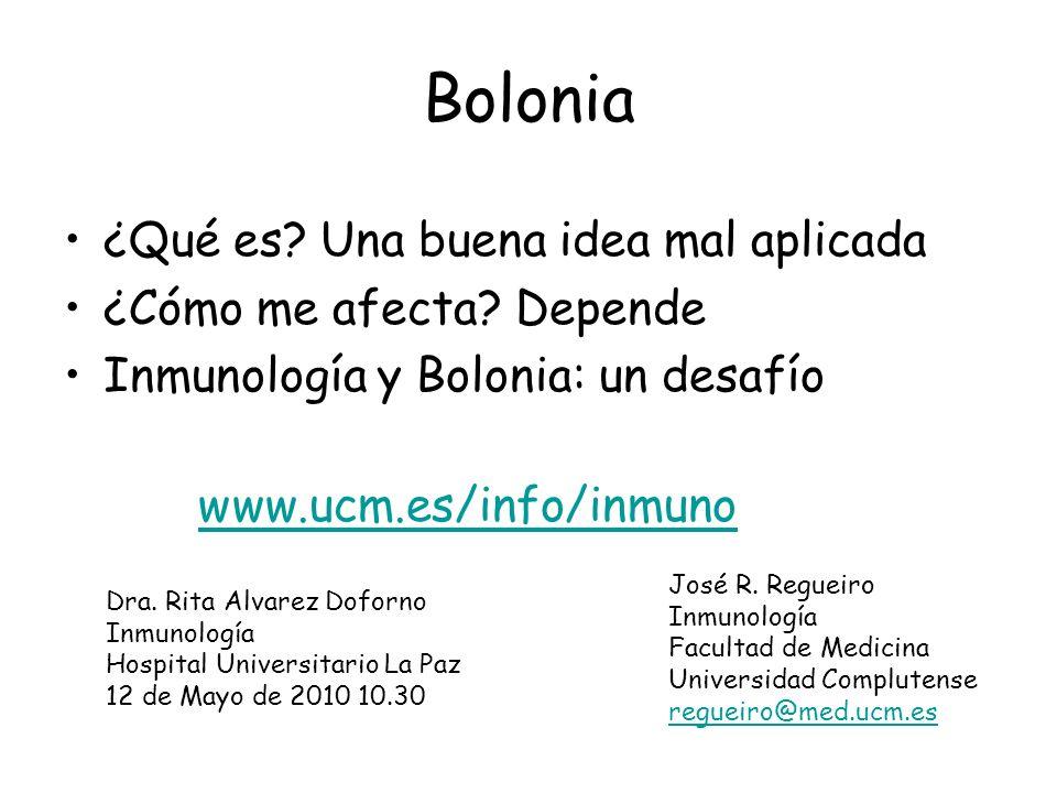 Bolonia ¿Qué es? Una buena idea mal aplicada ¿Cómo me afecta? Depende Inmunología y Bolonia: un desafío José R. Regueiro Inmunología Facultad de Medic
