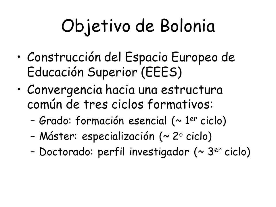 Objetivo de Bolonia Construcción del Espacio Europeo de Educación Superior (EEES) Convergencia hacia una estructura común de tres ciclos formativos: –