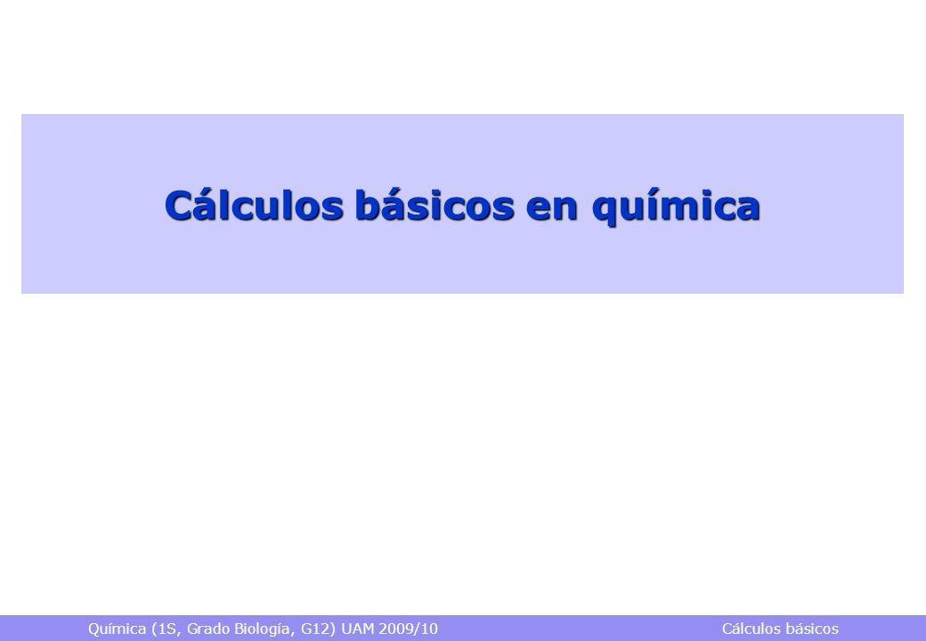 Química (1S, Grado Biología, G12) UAM 2009/10 Cálculos básicos Cálculos básicos en química