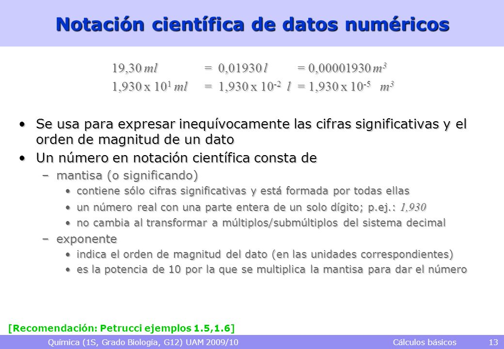 Química (1S, Grado Biología, G12) UAM 2009/10 Cálculos básicos 13 Notación científica de datos numéricos 19,30 ml = 0,01930 l = 0,00001930 m 3 1,930 x