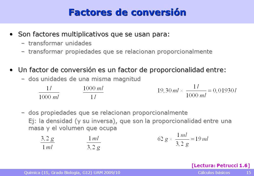 Química (1S, Grado Biología, G12) UAM 2009/10 Cálculos básicos 15 Factores de conversión Son factores multiplicativos que se usan para:Son factores mu