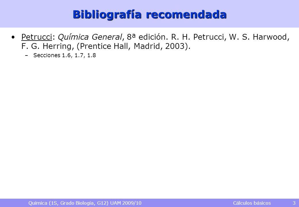 Química (1S, Grado Biología, G12) UAM 2009/10 Cálculos básicos 3 Bibliografía recomendada Petrucci: Química General, 8ª edición. R. H. Petrucci, W. S.