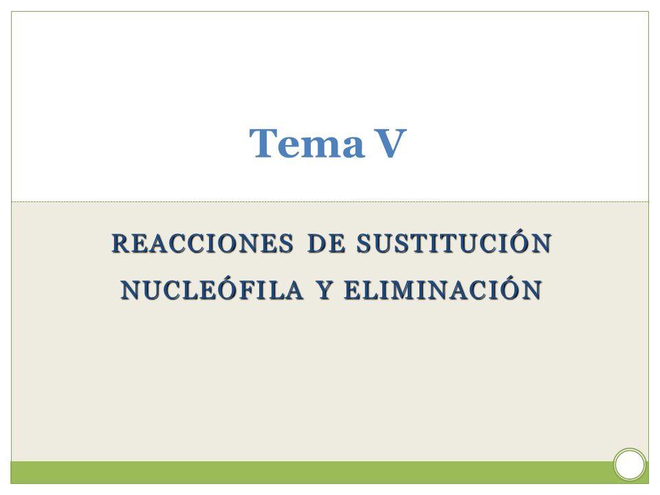 REACCIONES DE SUSTITUCIÓN NUCLEÓFILA Y ELIMINACIÓN Tema V