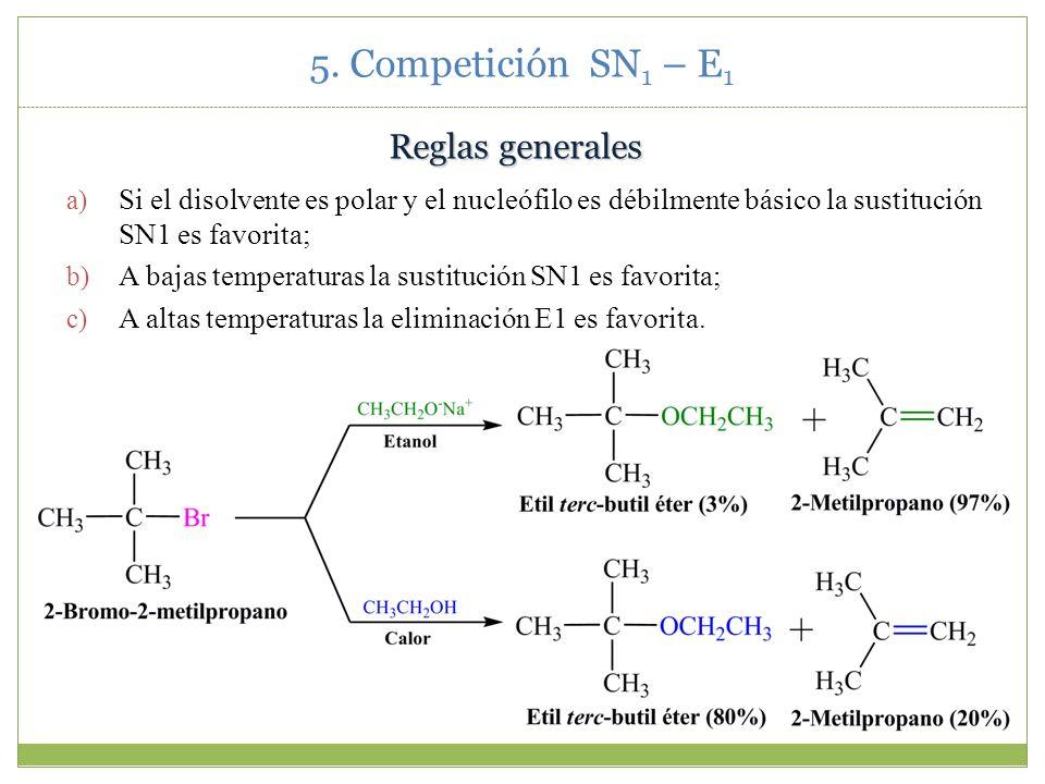 5. Competición SN 1 – E 1 Reglas generales a) Si el disolvente es polar y el nucleófilo es débilmente básico la sustitución SN1 es favorita; b) A baja