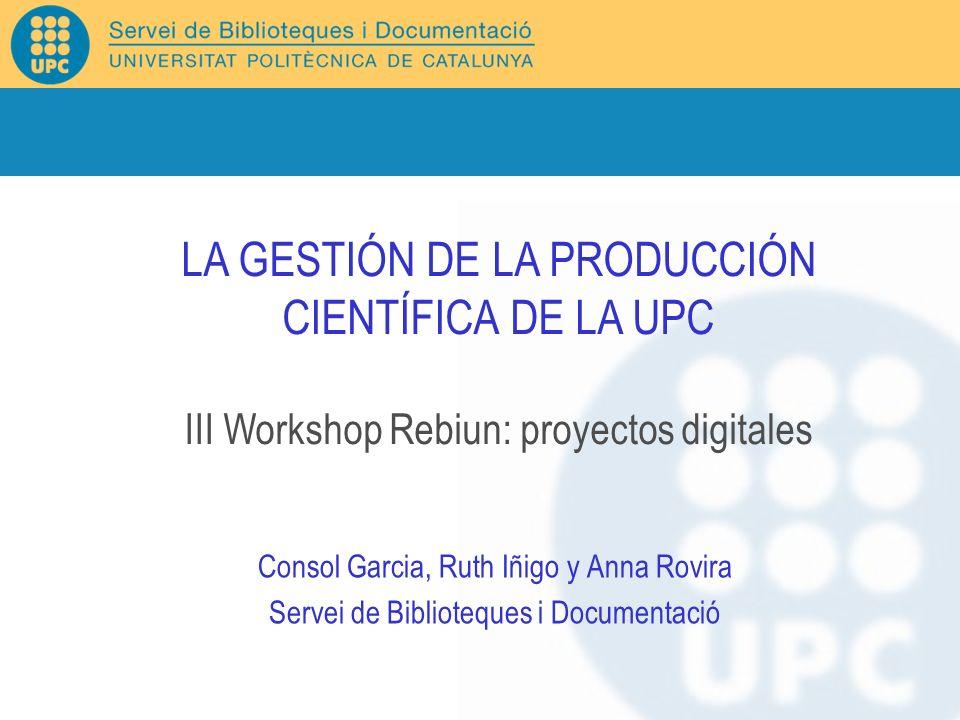 Consol Garcia, Ruth Iñigo y Anna Rovira Servei de Biblioteques i Documentació LA GESTIÓN DE LA PRODUCCIÓN CIENTÍFICA DE LA UPC III Workshop Rebiun: pr