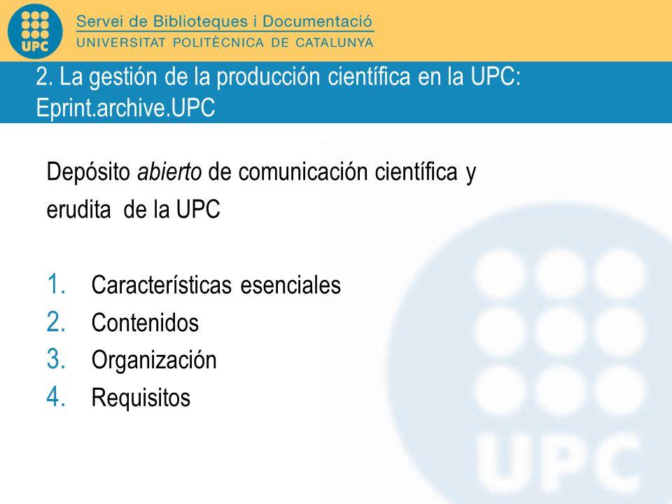Depósito abierto de comunicación científica y erudita de la UPC 1. Características esenciales 2. Contenidos 3. Organización 4. Requisitos 2. La gestió