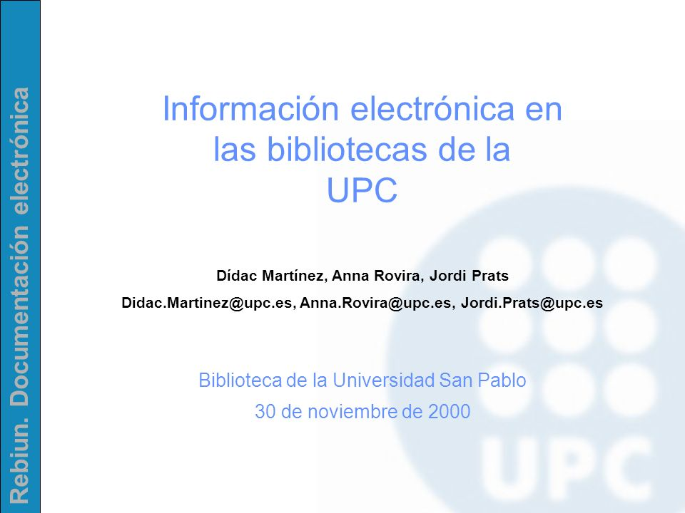 Rebiun. Documentación electrónica Información electrónica en las bibliotecas de la UPC Dídac Martínez, Anna Rovira, Jordi Prats Didac.Martinez@upc.es,
