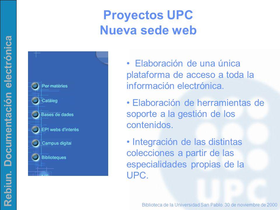 Rebiun. Documentación electrónica Proyectos UPC Nueva sede web Biblioteca de la Universidad San Pablo. 30 de noviembre de 2000 Elaboración de una únic