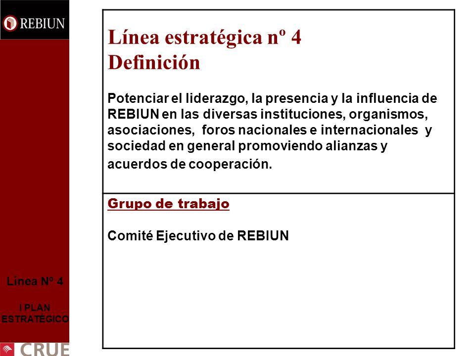 Línea Nº 4 II PLAN ESTRATÉGICO Línea estratégica nº 4 Potenciar el liderazgo, la presencia y la influencia de REBIUN en las diversas instituciones, organismos, asociaciones, foros nacionales e internacionales y sociedad en general promoviendo alianzas y acuerdos de cooperación.