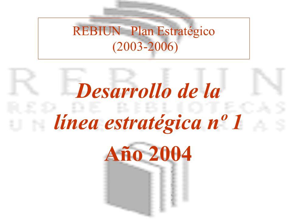 REBIUN Plan Estratégico (2003-2006) Desarrollo de la línea estratégica nº 1 Año 2004