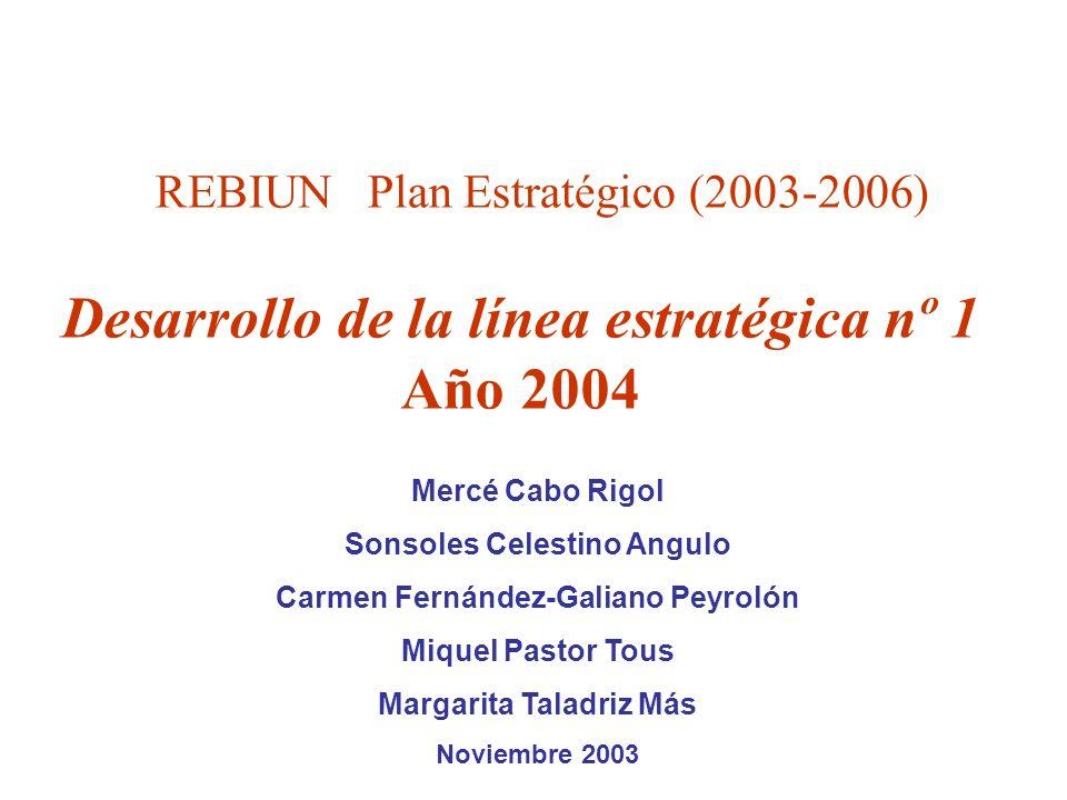REBIUN Plan Estratégico (2003-2006) Desarrollo de la línea estratégica nº 1 Año 2004 Mercé Cabo Rigol Sonsoles Celestino Angulo Carmen Fernández-Galiano Peyrolón Miquel Pastor Tous Margarita Taladriz Más Noviembre 2003