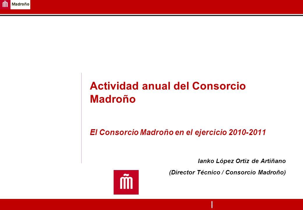 1 Actividad anual del Consorcio Madroño El Consorcio Madroño en el ejercicio 2010-2011 Ianko López Ortiz de Artiñano (Director Técnico / Consorcio Mad