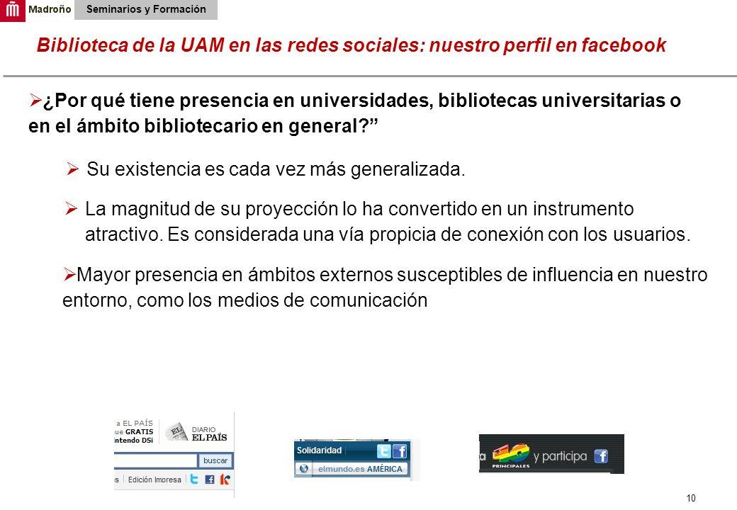 10 Biblioteca de la UAM en las redes sociales: nuestro perfil en facebook Seminarios y Formación ¿Por qué tiene presencia en universidades, biblioteca