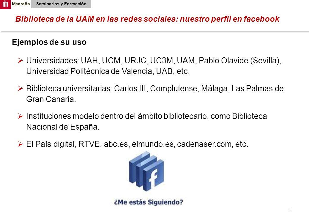11 Biblioteca de la UAM en las redes sociales: nuestro perfil en facebook Seminarios y Formación Ejemplos de su uso Universidades: UAH, UCM, URJC, UC3