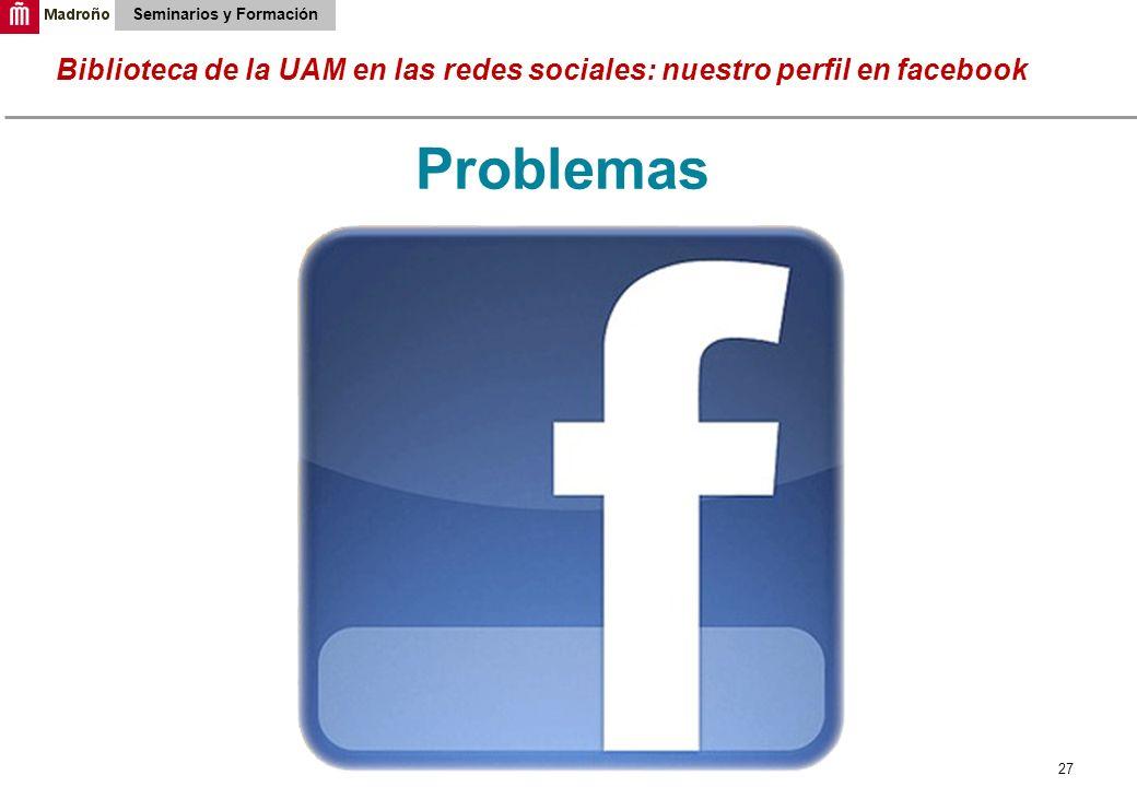 27 Biblioteca de la UAM en las redes sociales: nuestro perfil en facebook Seminarios y Formación Problemas