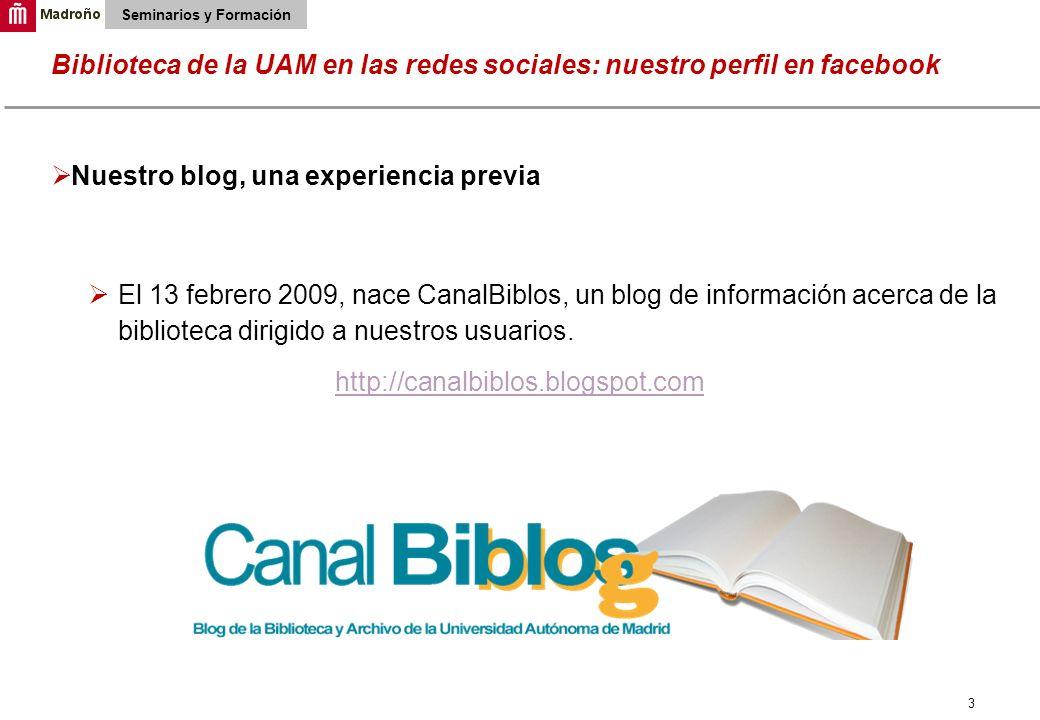 3 Biblioteca de la UAM en las redes sociales: nuestro perfil en facebook Seminarios y Formación Nuestro blog, una experiencia previa El 13 febrero 200