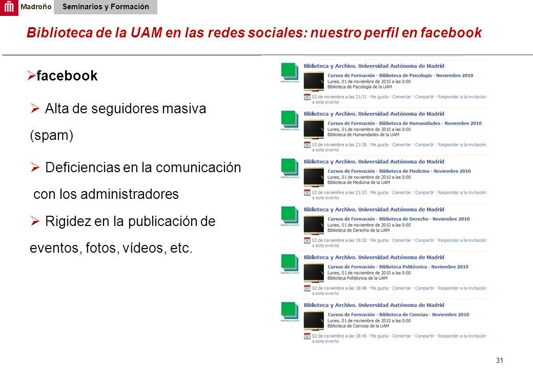 31 Biblioteca de la UAM en las redes sociales: nuestro perfil en facebook Seminarios y Formación facebook Alta de seguidores masiva (spam) Deficiencia