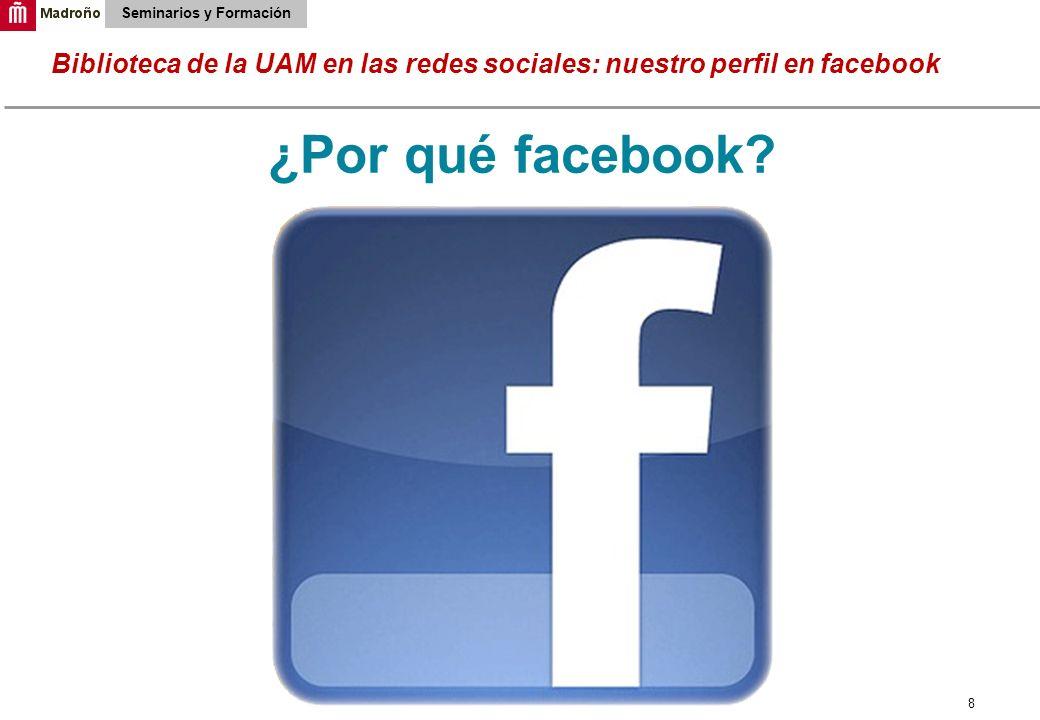 8 Biblioteca de la UAM en las redes sociales: nuestro perfil en facebook Seminarios y Formación ¿Por qué facebook?
